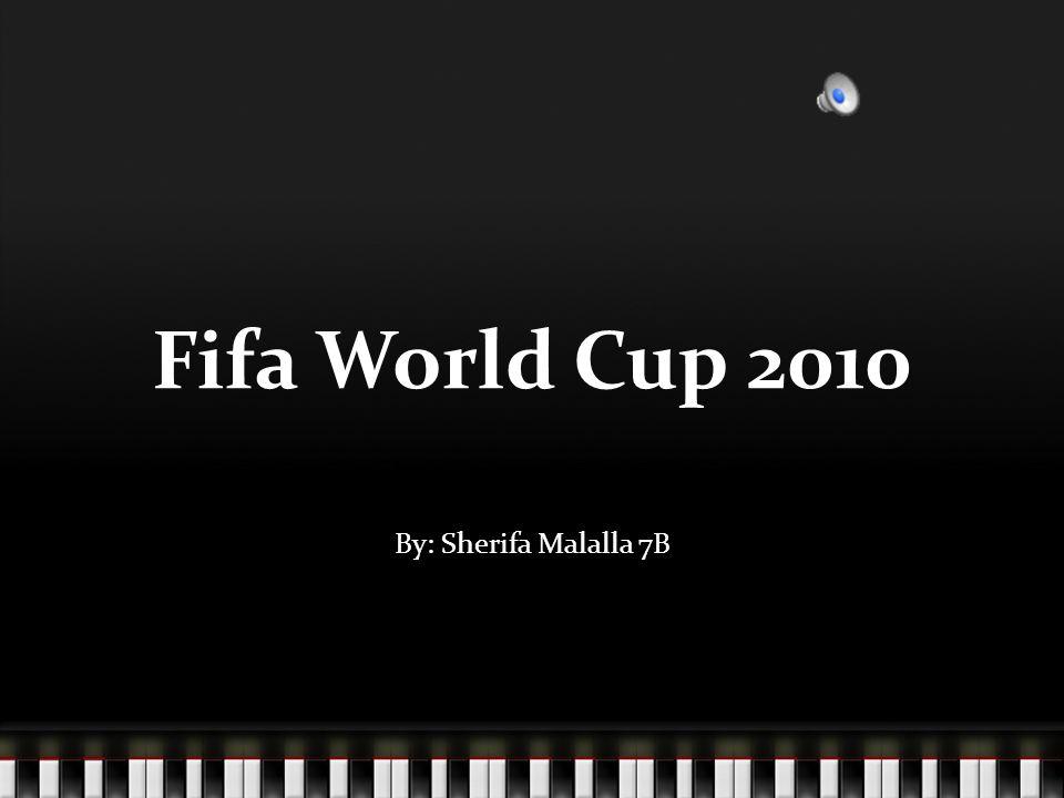 Fifa World Cup 2010 By: Sherifa Malalla 7B