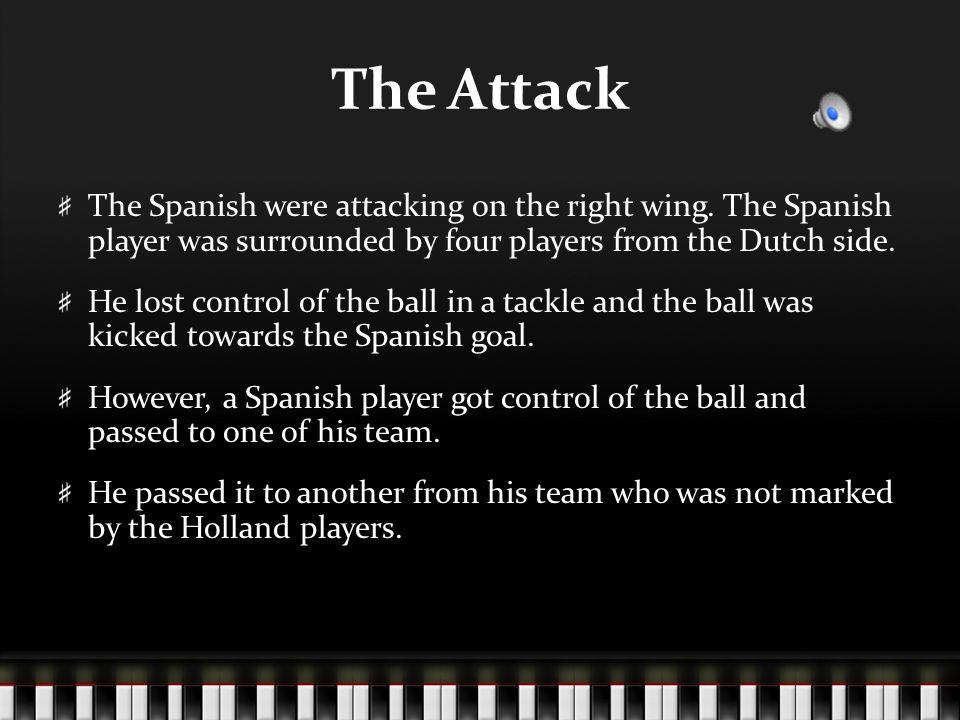 The Attack The Spanish were attacking on the right wing. The Spanish player was surrounded by four players from the Dutch side. He lost control of the