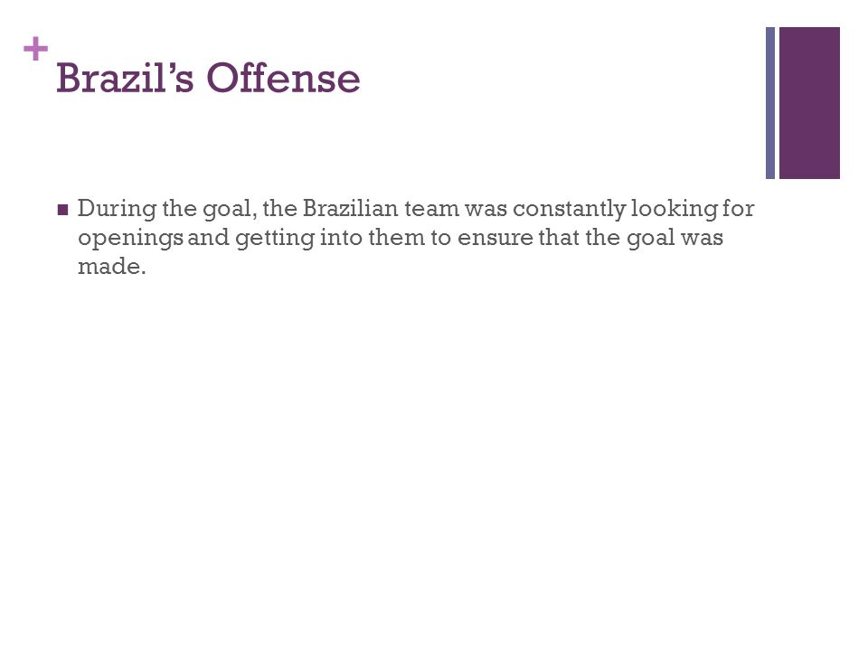 + Brazil's Offense During the goal, the Brazilian team was constantly looking for openings and getting into them to ensure that the goal was made.