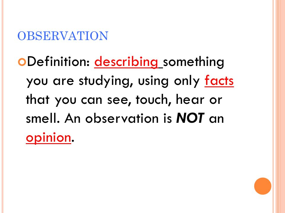 OBSERVATION Definition: describing something you are studying, using only facts that you can see, touch, hear or smell. An observation is NOT an opini