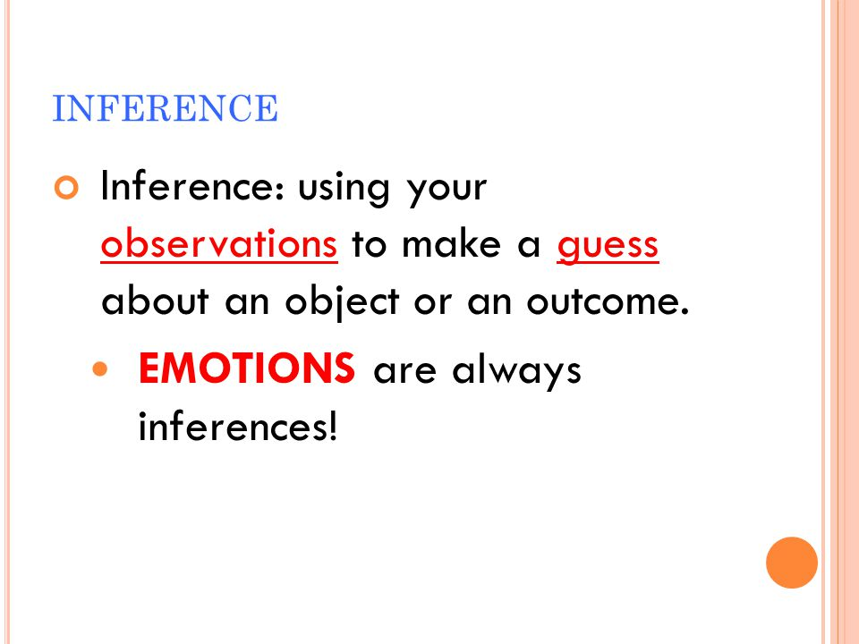 INFERENCE Inference: using your observations to make a guess about an object or an outcome. EMOTIONS are always inferences!