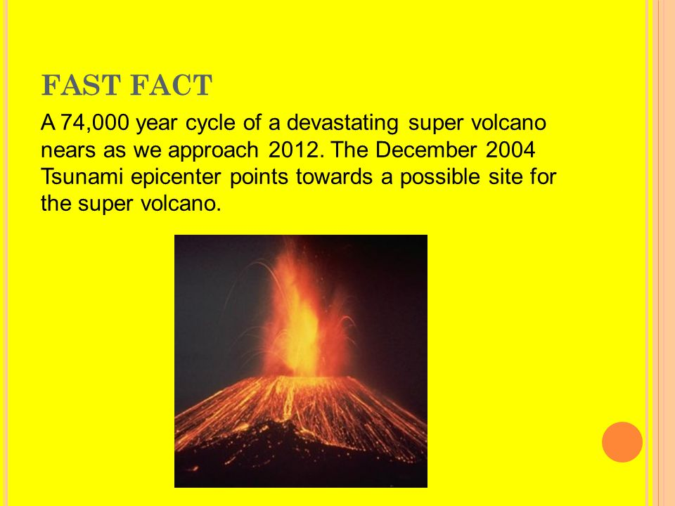 FAST FACT A 74,000 year cycle of a devastating super volcano nears as we approach 2012. The December 2004 Tsunami epicenter points towards a possible