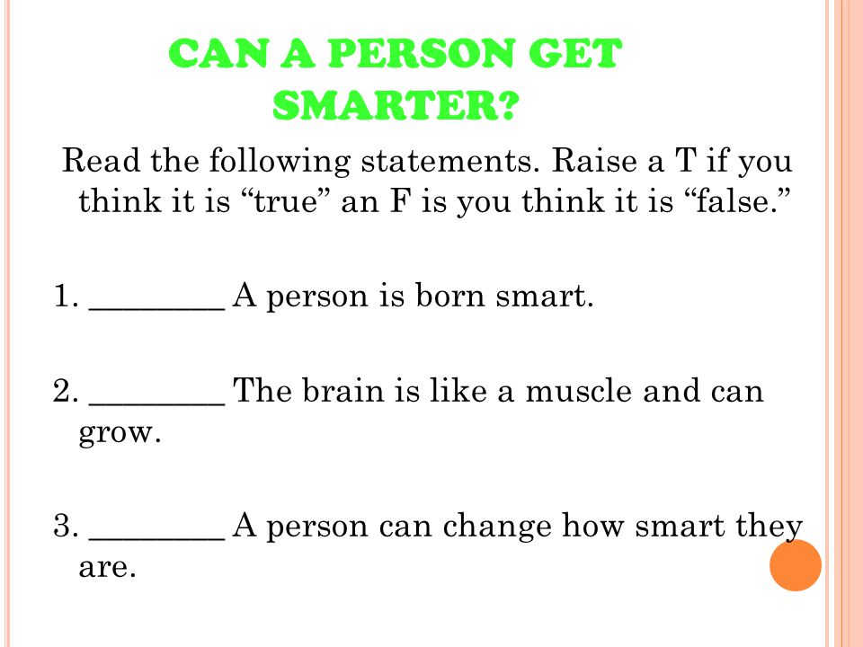 """CAN A PERSON GET SMARTER? Read the following statements. Raise a T if you think it is """"true"""" an F is you think it is """"false."""" 1. ________ A person is"""