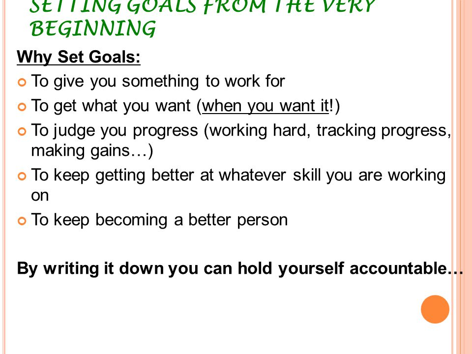 SETTING GOALS FROM THE VERY BEGINNING Why Set Goals: To give you something to work for To get what you want (when you want it!) To judge you progress
