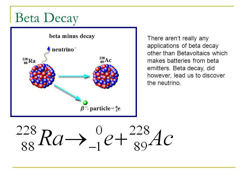 Beta Decay There aren't really any applications of beta decay other than Betavoltaics which makes batteries from beta emitters.