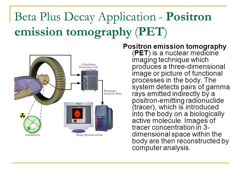 Beta Plus Decay Application - Positron emission tomography (PET) Positron emission tomography (PET) is a nuclear medicine imaging technique which produces a three-dimensional image or picture of functional processes in the body.