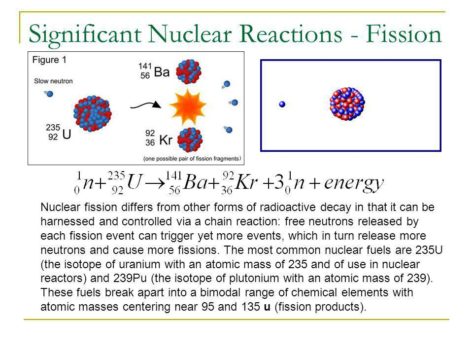 Significant Nuclear Reactions - Fission Nuclear fission differs from other forms of radioactive decay in that it can be harnessed and controlled via a chain reaction: free neutrons released by each fission event can trigger yet more events, which in turn release more neutrons and cause more fissions.