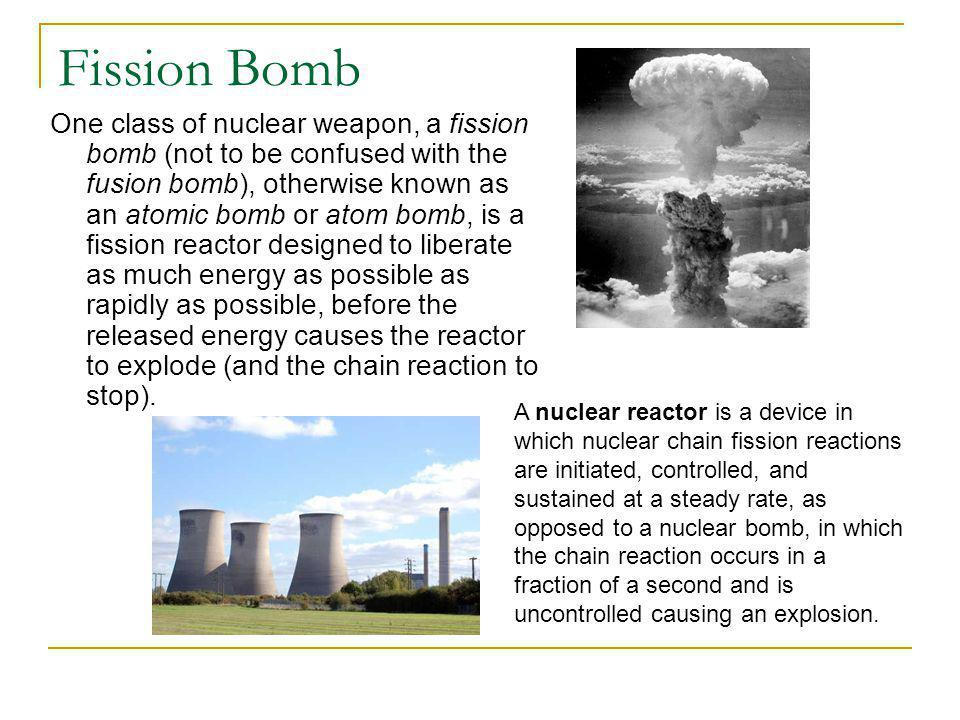 Fission Bomb One class of nuclear weapon, a fission bomb (not to be confused with the fusion bomb), otherwise known as an atomic bomb or atom bomb, is a fission reactor designed to liberate as much energy as possible as rapidly as possible, before the released energy causes the reactor to explode (and the chain reaction to stop).