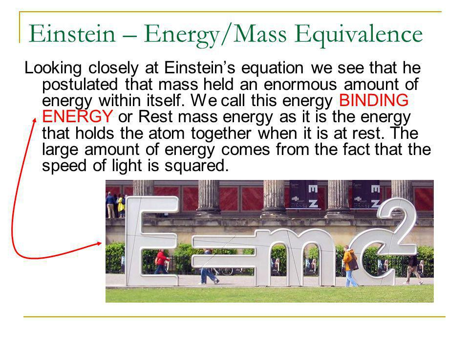 Einstein – Energy/Mass Equivalence Looking closely at Einstein's equation we see that he postulated that mass held an enormous amount of energy within itself.