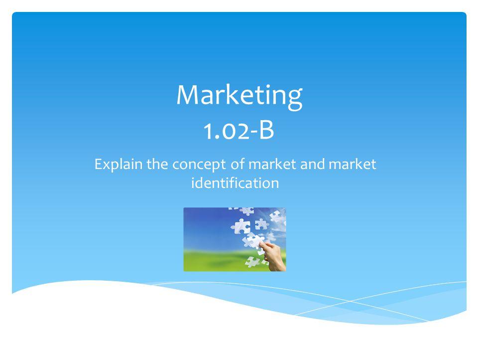 Marketing 1.02-B Explain the concept of market and market identification