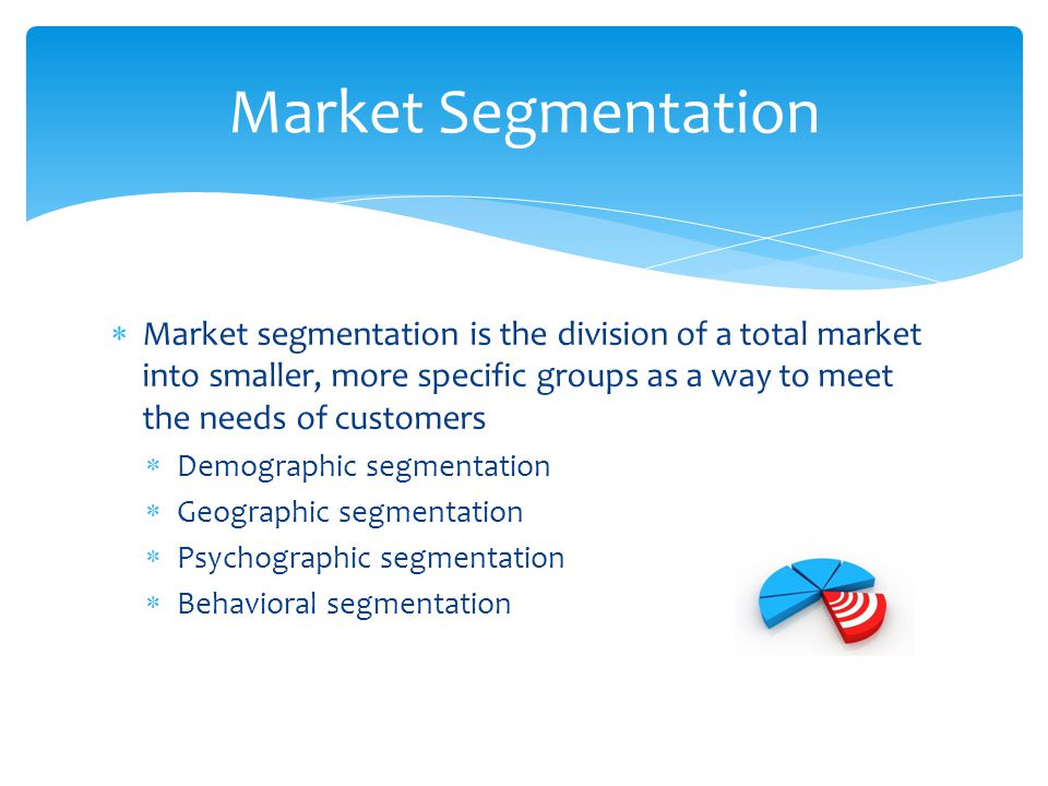  Market segmentation is the division of a total market into smaller, more specific groups as a way to meet the needs of customers  Demographic segme
