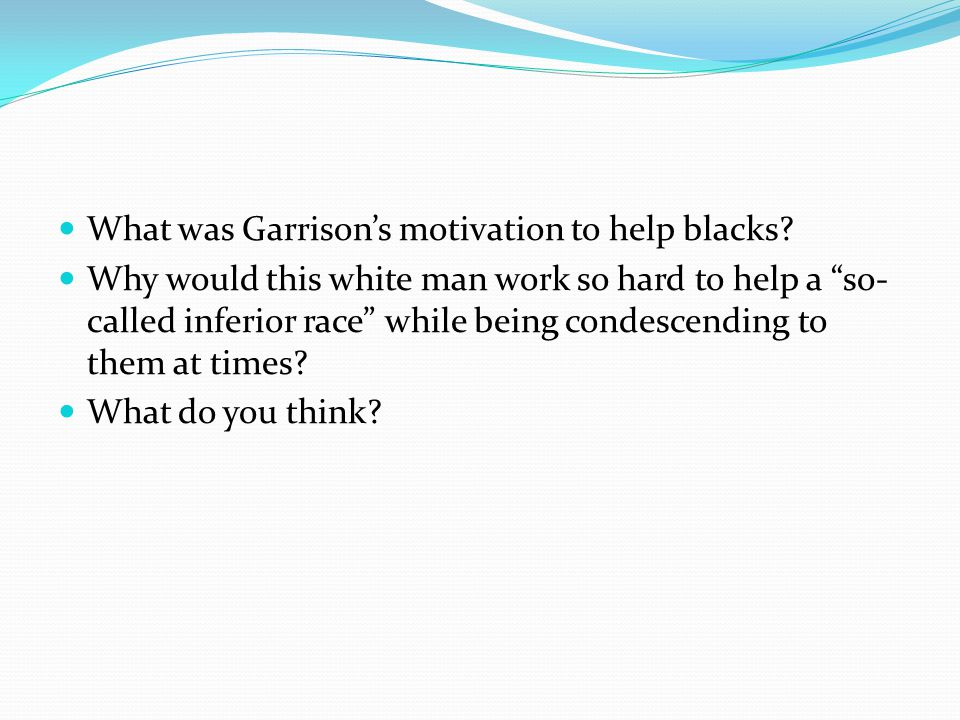 William Lloyd Garrison No white American worked harder than Garrison to bridge racial differences Stiff/condescending in conversation with blacks.