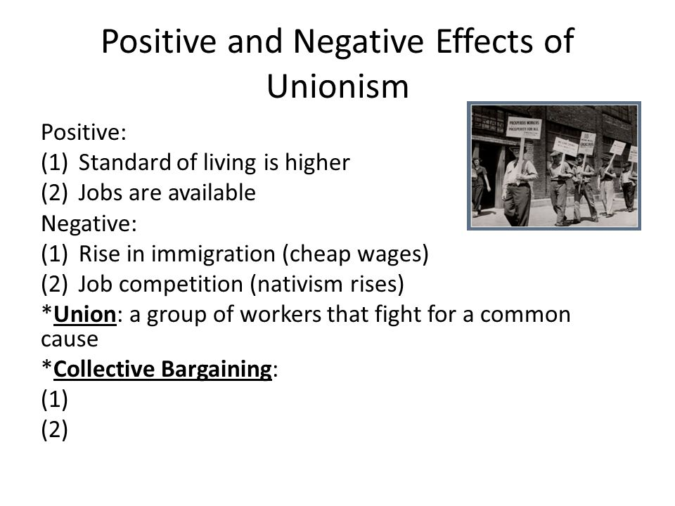 Positive and Negative Effects of Unionism Positive: (1)Standard of living is higher (2)Jobs are available Negative: (1)Rise in immigration (cheap wage