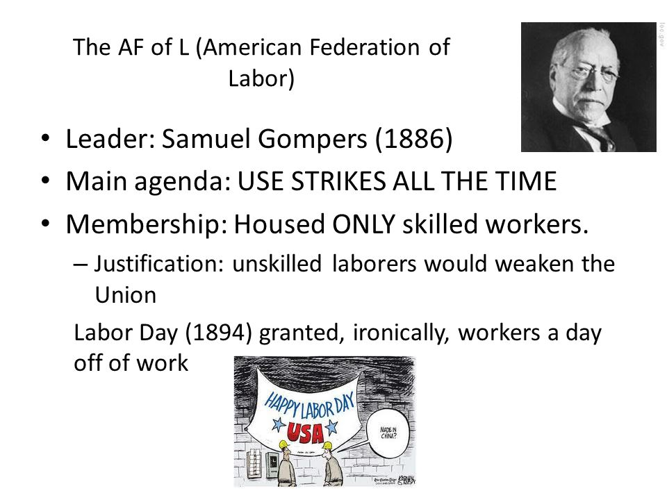 The AF of L (American Federation of Labor) Leader: Samuel Gompers (1886) Main agenda: USE STRIKES ALL THE TIME Membership: Housed ONLY skilled workers