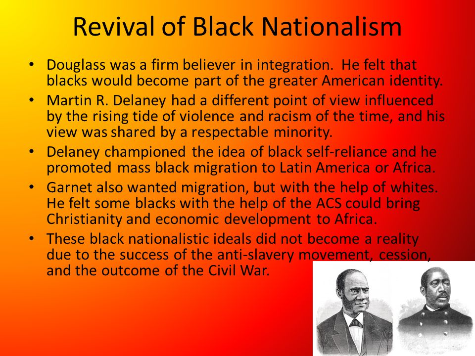 Revival of Black Nationalism Douglass was a firm believer in integration. He felt that blacks would become part of the greater American identity. Mart