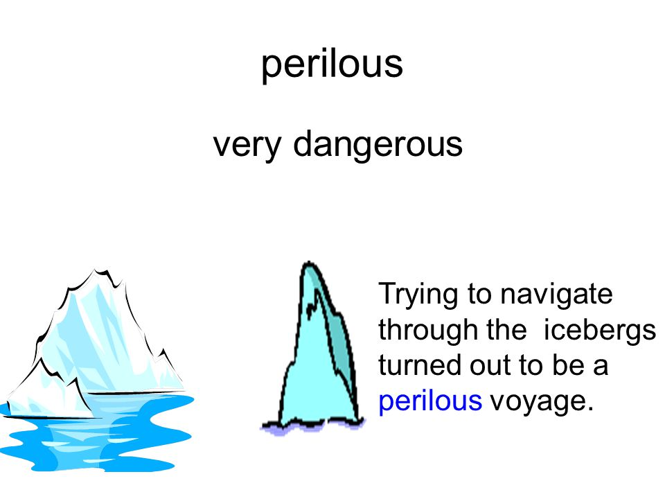 perilous very dangerous Trying to navigate through the icebergs turned out to be a perilous voyage.