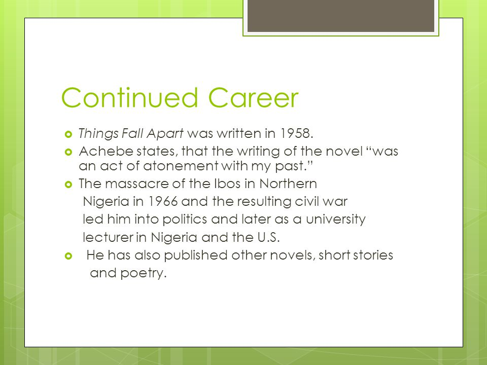 "Continued Career  Things Fall Apart was written in 1958.  Achebe states, that the writing of the novel ""was an act of atonement with my past.""  The"