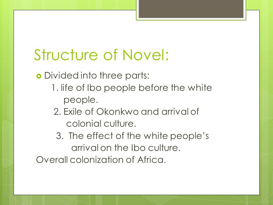 Structure of Novel:  Divided into three parts: 1. life of Ibo people before the white people. 2. Exile of Okonkwo and arrival of colonial culture. 3.