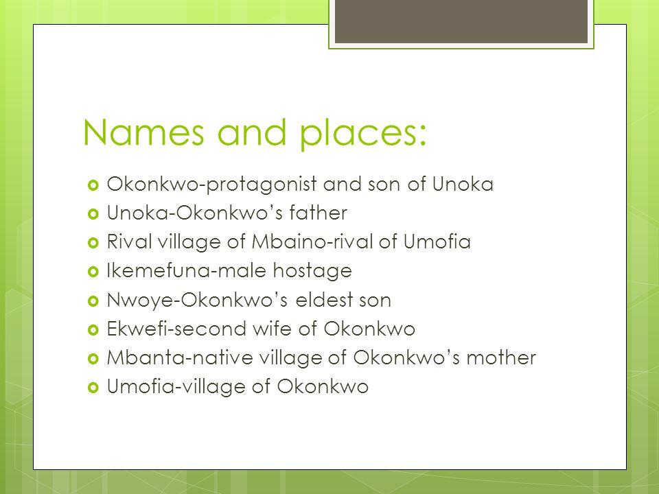 Names and places:  Okonkwo-protagonist and son of Unoka  Unoka-Okonkwo's father  Rival village of Mbaino-rival of Umofia  Ikemefuna-male hostage  Nwoye-Okonkwo's eldest son  Ekwefi-second wife of Okonkwo  Mbanta-native village of Okonkwo's mother  Umofia-village of Okonkwo