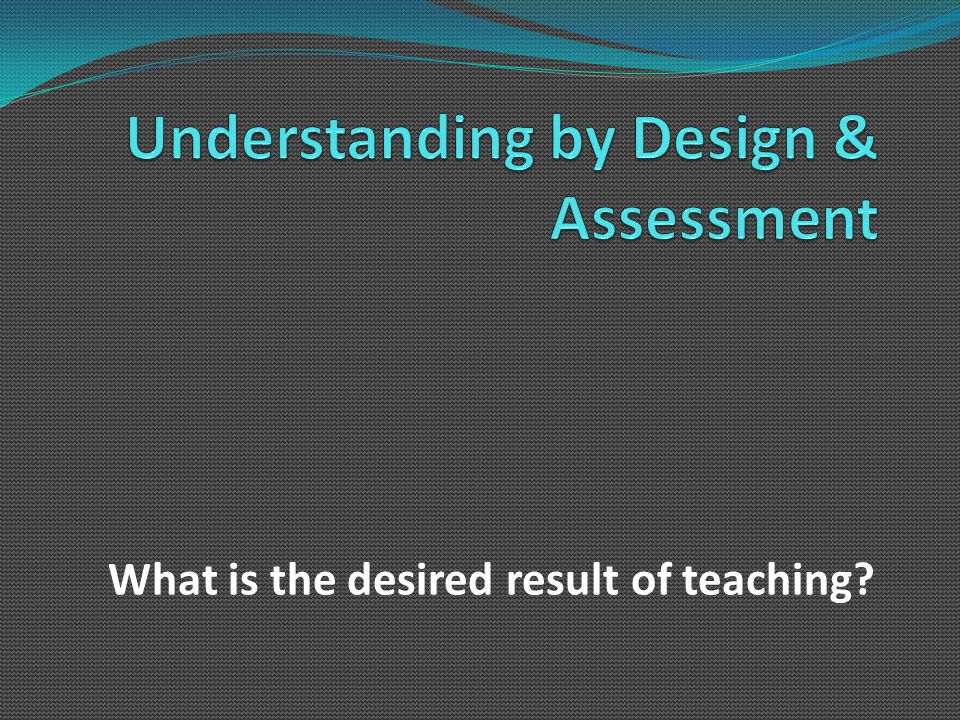 Desired Result  Student achievement of educational outcomes  Illustrated by evidence of learning/assessment  Effective assessment is designed with a result in mind