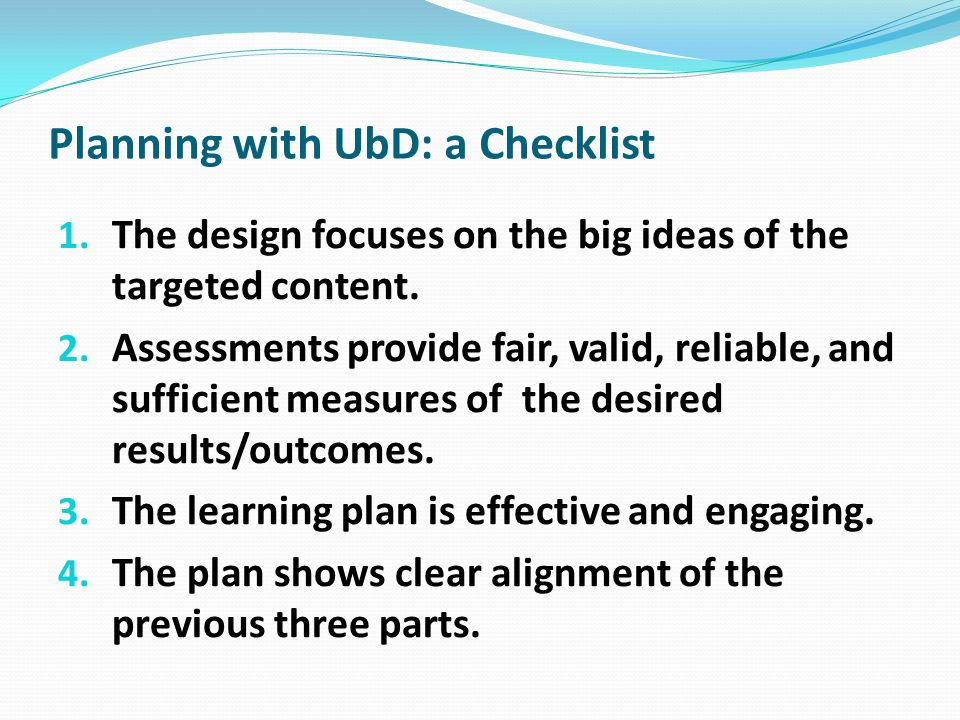 Planning with UbD: a Checklist 1. The design focuses on the big ideas of the targeted content. 2. Assessments provide fair, valid, reliable, and suffi