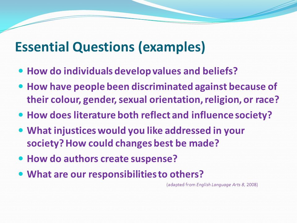 Essential Questions (examples) How do individuals develop values and beliefs? How have people been discriminated against because of their colour, gend