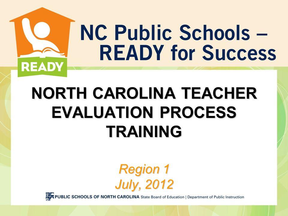 NORTH CAROLINA TEACHER EVALUATION PROCESS TRAINING Region 1 July, 2012