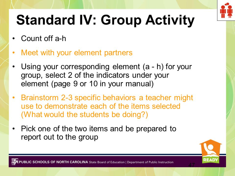 Standard IV: Group Activity Count off a-h Meet with your element partners Using your corresponding element (a - h) for your group, select 2 of the indicators under your element (page 9 or 10 in your manual) Brainstorm 2-3 specific behaviors a teacher might use to demonstrate each of the items selected (What would the students be doing?) Pick one of the two items and be prepared to report out to the group 47