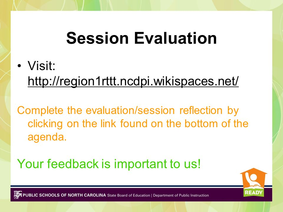 Session Evaluation Visit: http://region1rttt.ncdpi.wikispaces.net/ http://region1rttt.ncdpi.wikispaces.net/ Complete the evaluation/session reflection by clicking on the link found on the bottom of the agenda.