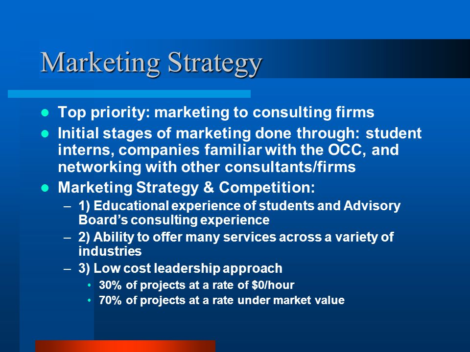 Marketing Strategy Top priority: marketing to consulting firms Initial stages of marketing done through: student interns, companies familiar with the OCC, and networking with other consultants/firms Marketing Strategy & Competition: –1) Educational experience of students and Advisory Board's consulting experience –2) Ability to offer many services across a variety of industries –3) Low cost leadership approach 30% of projects at a rate of $0/hour 70% of projects at a rate under market value