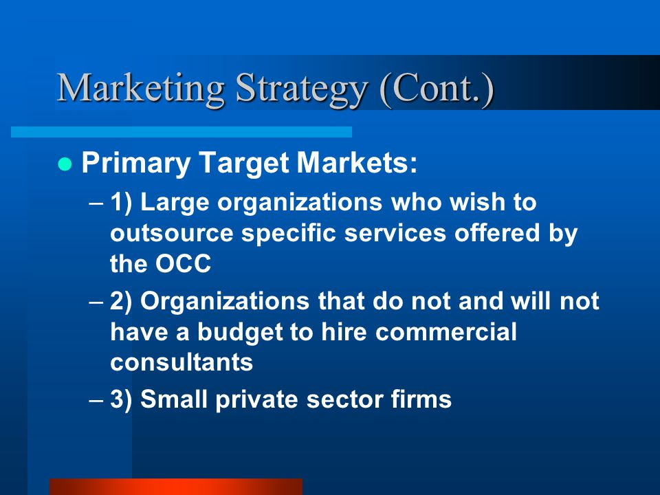Marketing Strategy (Cont.) Primary Target Markets: –1) Large organizations who wish to outsource specific services offered by the OCC –2) Organizations that do not and will not have a budget to hire commercial consultants –3) Small private sector firms