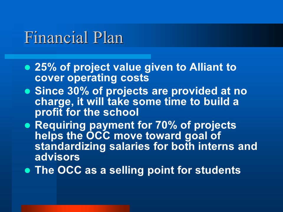 Financial Plan 25% of project value given to Alliant to cover operating costs Since 30% of projects are provided at no charge, it will take some time to build a profit for the school Requiring payment for 70% of projects helps the OCC move toward goal of standardizing salaries for both interns and advisors The OCC as a selling point for students