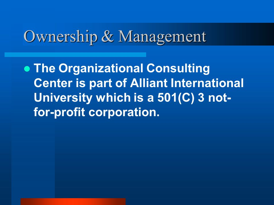 Ownership & Management The Organizational Consulting Center is part of Alliant International University which is a 501(C) 3 not- for-profit corporation.