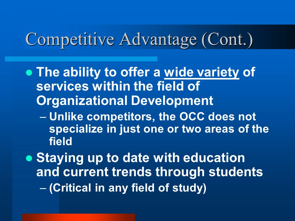 Competitive Advantage (Cont.) The ability to offer a wide variety of services within the field of Organizational Development –Unlike competitors, the OCC does not specialize in just one or two areas of the field Staying up to date with education and current trends through students –(Critical in any field of study)