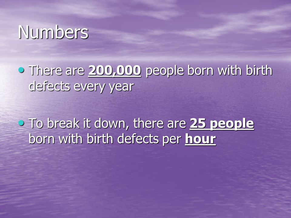Numbers There are 200,000 people born with birth defects every year There are 200,000 people born with birth defects every year To break it down, ther