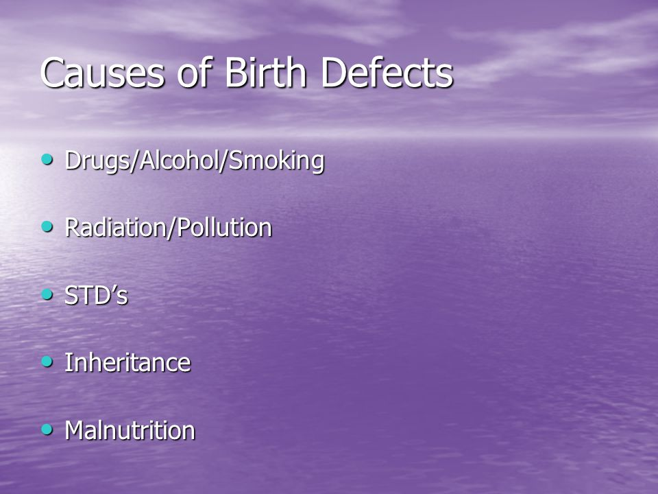 Causes of Birth Defects Drugs/Alcohol/Smoking Drugs/Alcohol/Smoking Radiation/Pollution Radiation/Pollution STD's STD's Inheritance Inheritance Malnut