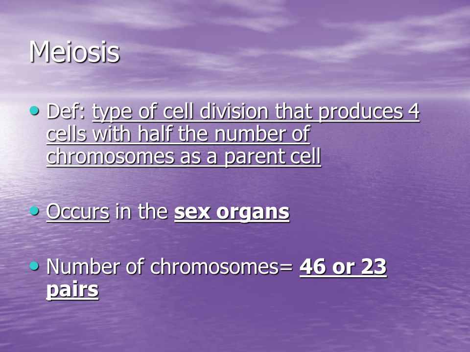 Meiosis Def: type of cell division that produces 4 cells with half the number of chromosomes as a parent cell Def: type of cell division that produces 4 cells with half the number of chromosomes as a parent cell Occurs in the sex organs Occurs in the sex organs Number of chromosomes= 46 or 23 pairs Number of chromosomes= 46 or 23 pairs