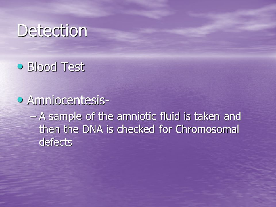 Detection Blood Test Blood Test Amniocentesis- Amniocentesis- –A sample of the amniotic fluid is taken and then the DNA is checked for Chromosomal def