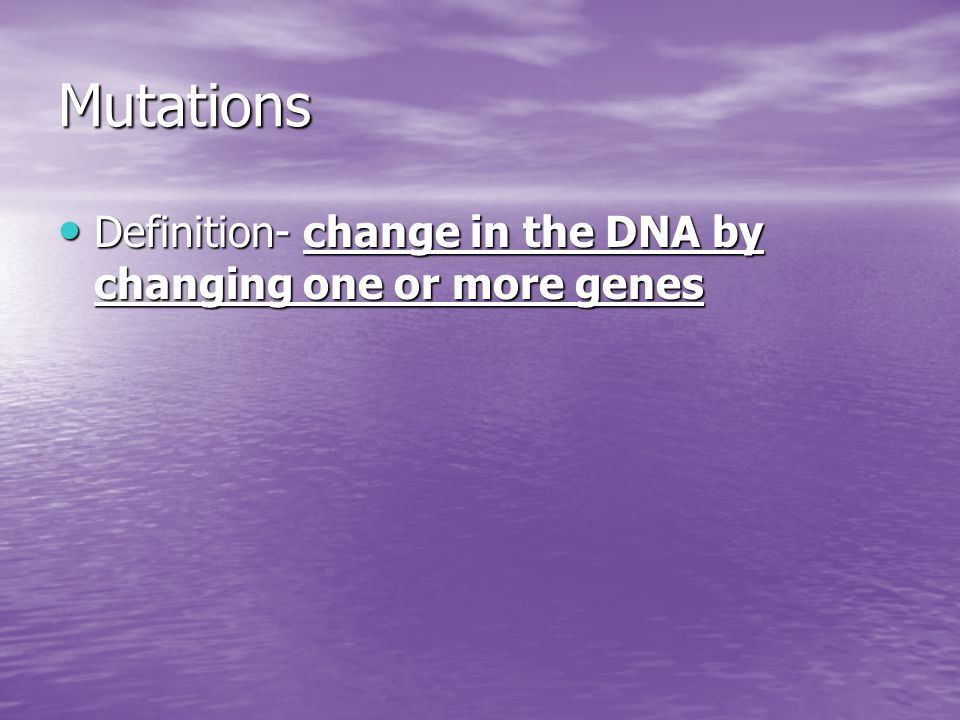 Mutations Definition- change in the DNA by changing one or more genes Definition- change in the DNA by changing one or more genes