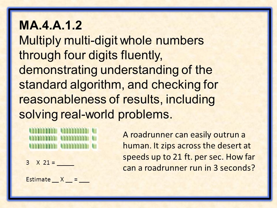 MA.4.A.1.2 Multiply multi-digit whole numbers through four digits fluently, demonstrating understanding of the standard algorithm, and checking for reasonableness of results, including solving real-world problems.