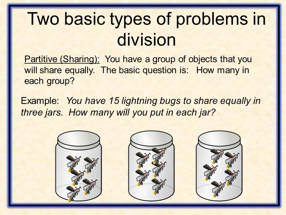 Two basic types of problems in division Partitive (Sharing): You have a group of objects that you will share equally.