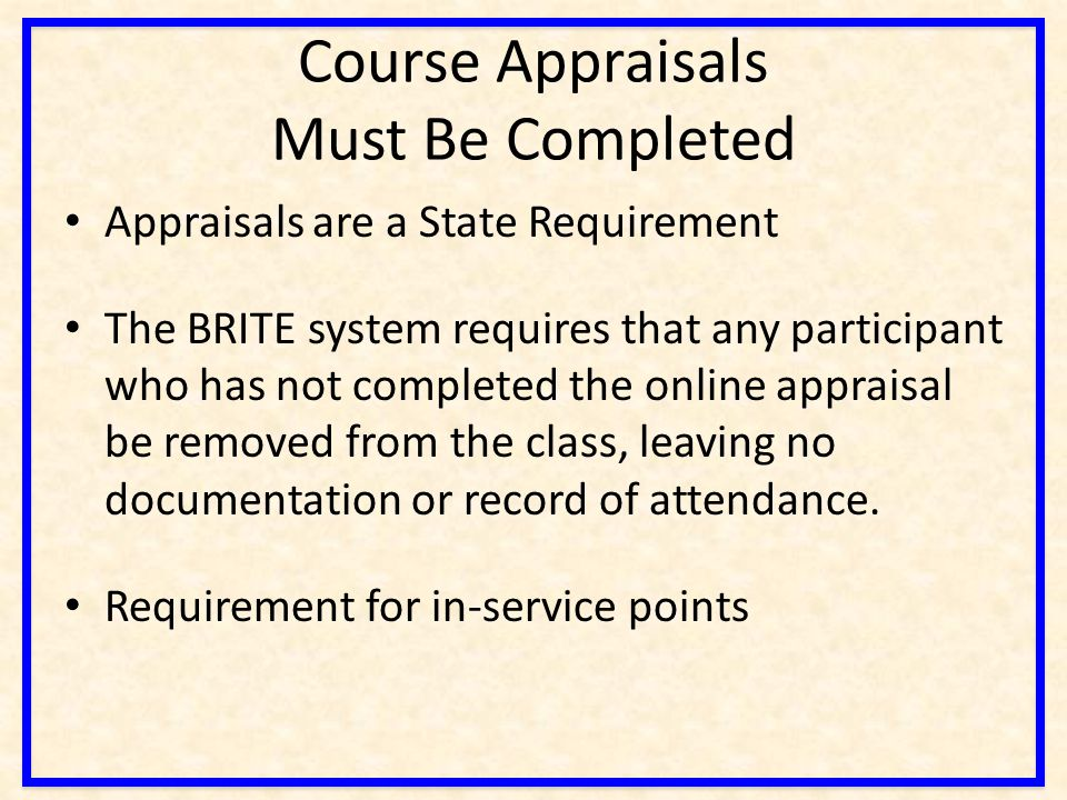 Course Appraisals Must Be Completed Appraisals are a State Requirement The BRITE system requires that any participant who has not completed the online appraisal be removed from the class, leaving no documentation or record of attendance.