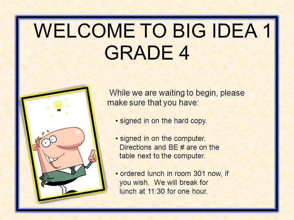 WELCOME TO BIG IDEA 1 GRADE 4 While we are waiting to begin, please make sure that you have: signed in on the hard copy. signed in on the computer. Di