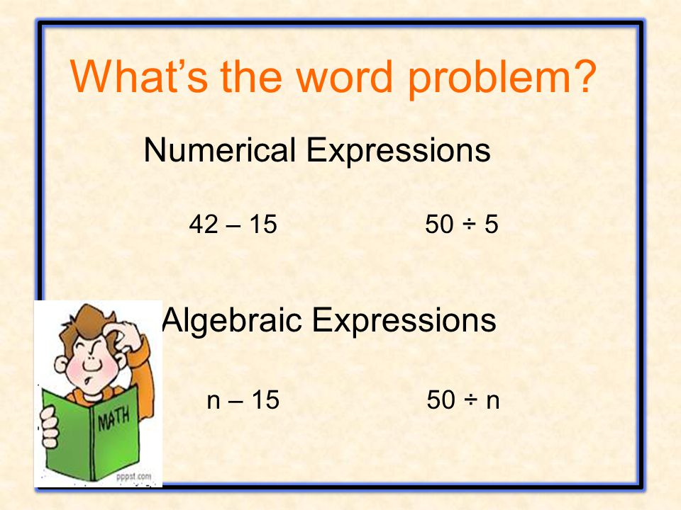 Numerical Expressions 42 – 15 50 ÷ 5 Algebraic Expressions n – 15 50 ÷ n What's the word problem