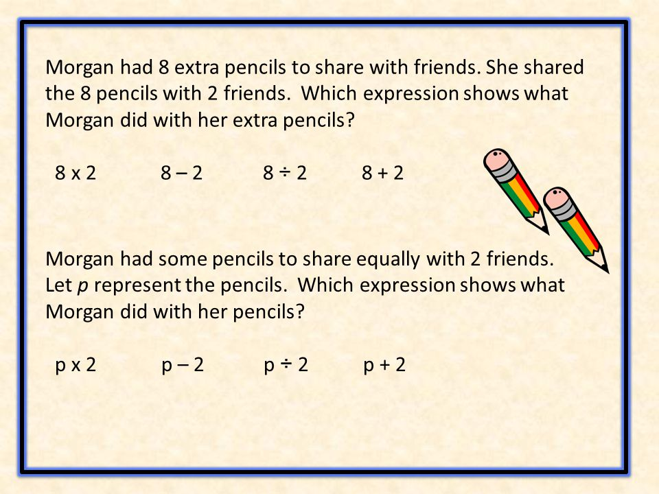 Morgan had 8 extra pencils to share with friends. She shared the 8 pencils with 2 friends.