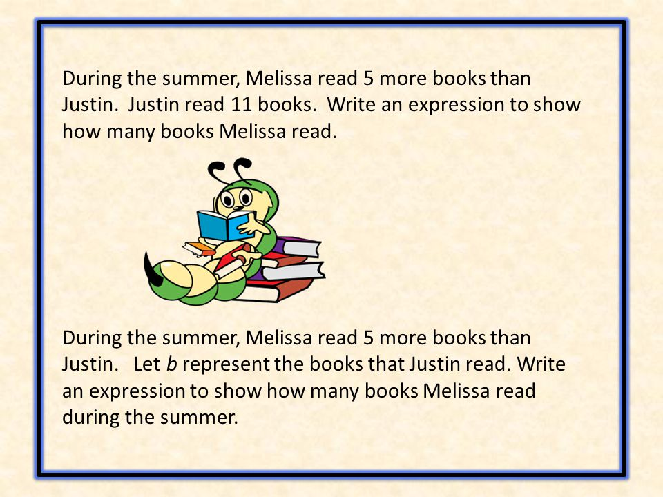 During the summer, Melissa read 5 more books than Justin. Let b represent the books that Justin read. Write an expression to show how many books Melis