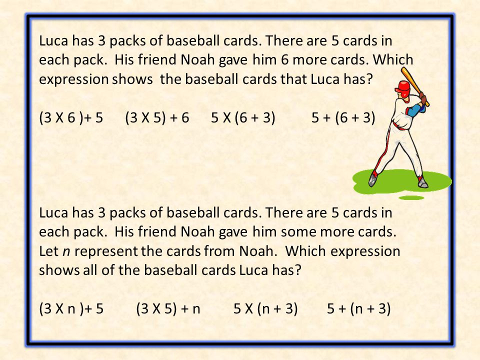 Luca has 3 packs of baseball cards. There are 5 cards in each pack. His friend Noah gave him 6 more cards. Which expression shows the baseball cards t