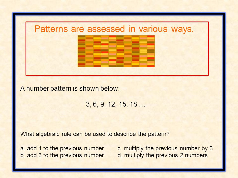 A number pattern is shown below: 3, 6, 9, 12, 15, 18 … What algebraic rule can be used to describe the pattern? a. add 1 to the previous number c. mul