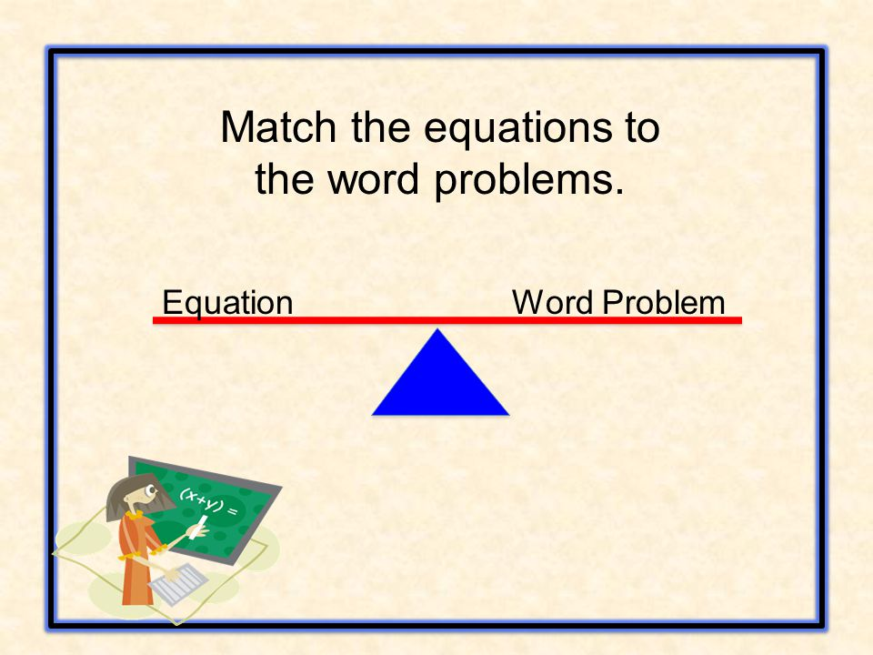 Equation Word Problem Match the equations to the word problems.
