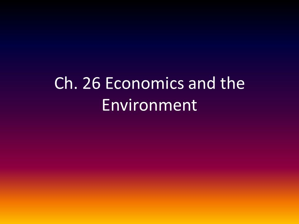 Ch. 26 Economics and the Environment